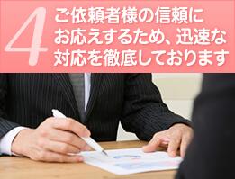 4ご依頼者様の信頼にお応えするため、迅速な対応を徹底しております